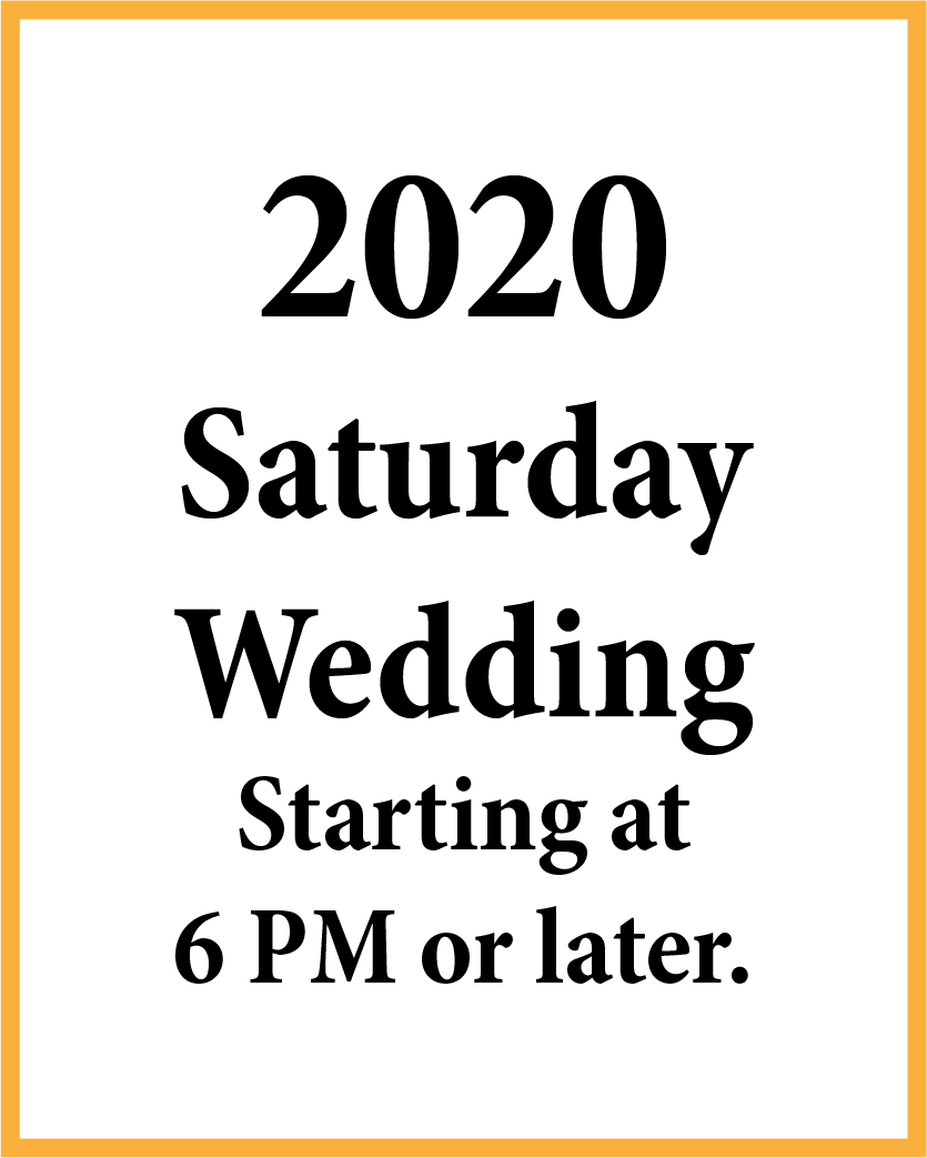 2020 Saturday Wedding starting at 6 PM or later.